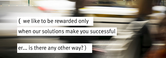 we like to be rewarded only when our solutions make you successful er... is there any other way?